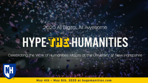 Hype the Humanities, 2020 all digital all awesome, celebrating the work of Humanities majors at UNH