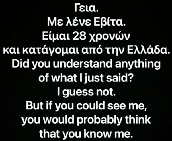"""Black screen with writing in different languages, the english portion of the text reads """"Did you understand anything that I said, I guess not. But if you could see me you would probably think that you know me"""""""